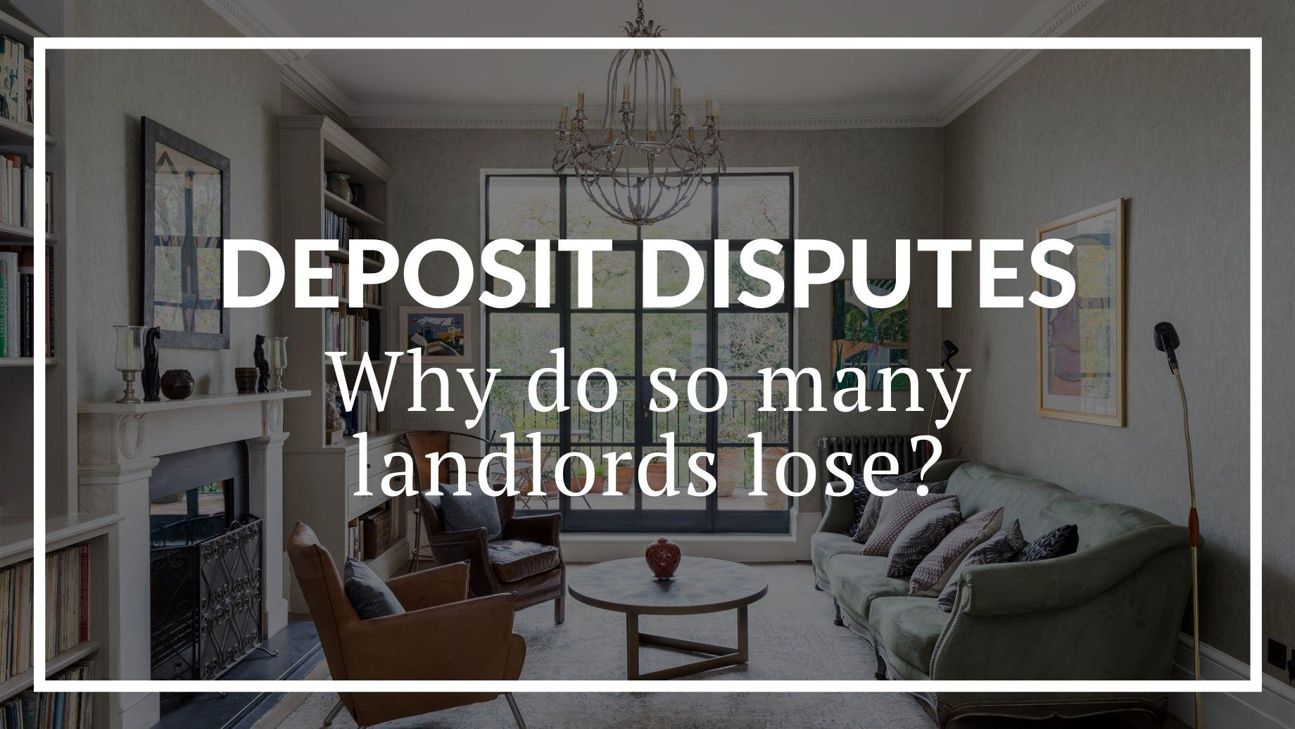 DEPOSIT DISPUTES: WHY DO SO MANY LANDLORDS LOSE?