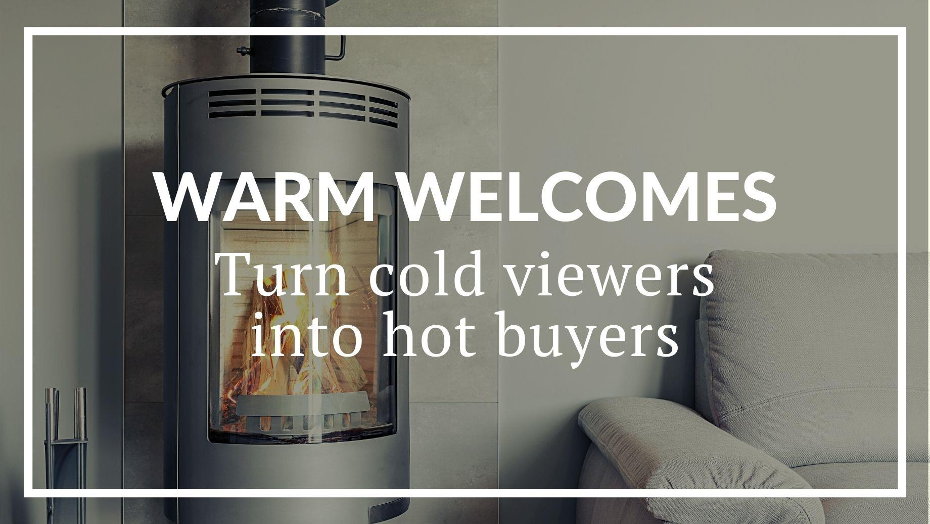 WARM WELCOMES: TURN YOUR COLD VIEWERS INTO HOT BUYERS