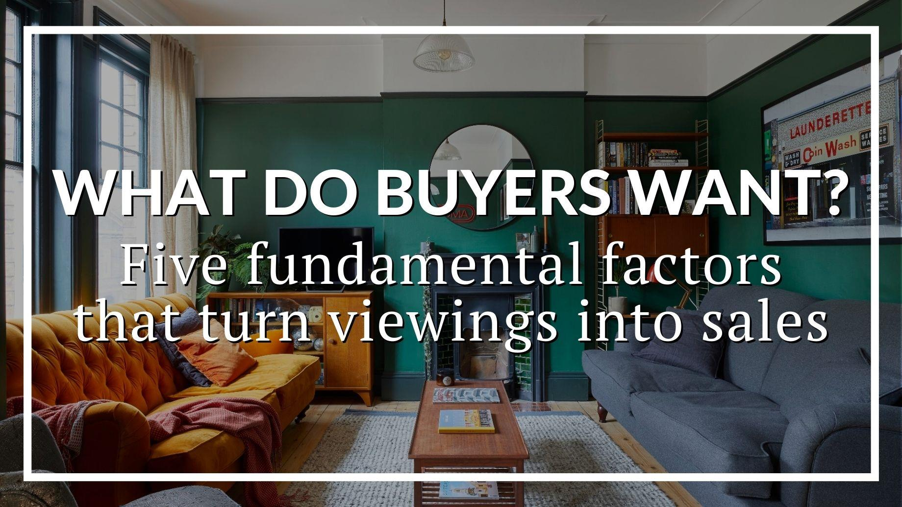 WHAT DO BUYERS WANT? FIVE FUNDAMENTAL FACTORS THAT TURN VIEWINGS INTO SALES